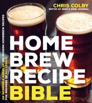 Home Brew Recipe Bible - An Incredible Array of 100 Modern Homebrew Recipes for Brewers of All Levels ebook by Chris Colby