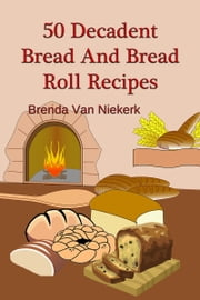 50 Decadent Bread And Bread Roll Recipes ebook by Brenda Van Niekerk