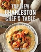 The New Charleston Chef's Table - Extraordinary Recipes From the Heart of the Old South eBook by Holly Herrick