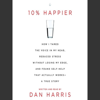 10% Happier - How I Tamed the Voice in My Head, Reduced Stress Without Losing My Edge, and Found a Self-Help That Actually Works--A True Story livre audio by Dan Harris
