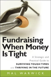Fundraising When Money Is Tight - A Strategic and Practical Guide to Surviving Tough Times and Thriving in the Future ebook by Mal Warwick