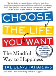 Choose the Life You Want - 101 Ways to Create Your Own Road to Happiness ebook by Tal Ben-Shahar, PhD