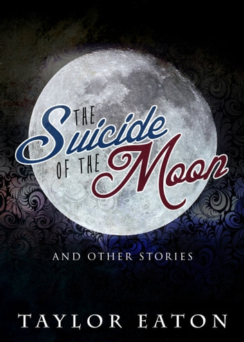 The Suicide of the Moon - (And Other Stories) ebook by Taylor Eaton