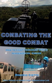 Combating the Good Combat: How to fight Terrorism with a Peacekeeping Mission ebook by Rogerio Cietto