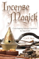 Incense Magick: Create Inspiring Aromatic Experiences for Your Craft ebook by Carl F. Neal