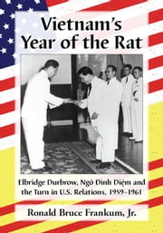 Vietnam's Year of the Rat - Elbridge Durbrow, Ngo Đinh Dim and the Turn in U.S. Relations, 1959-1961 ebook by Ronald Bruce Frankum,Jr.