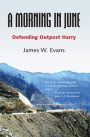 A Morning in June - Defending Outpost Harry ebook by James W. Evans,John S. D. Eisenhower