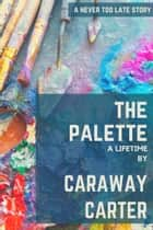 The Palette: A Lifetime ebook by Caraway Carter