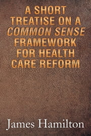 A Short Treatise on a Common Sense Framework for Health Care Reform ebook by James Hamilton