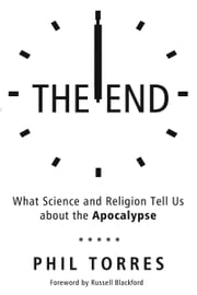 The End - What Science and Religion Tell Us about the Apocalypse ebook by Phil Torres,Russell Blackford