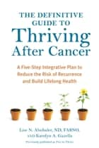The Definitive Guide to Thriving After Cancer - A Five-Step Integrative Plan to Reduce the Risk of Recurrence and Build Lifelong Health ebook by Lise N. Alschuler, Karolyn A. Gazella