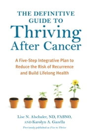 The Definitive Guide to Thriving After Cancer - A Five-Step Integrative Plan to Reduce the Risk of Recurrence and Build Lifelong Health ebook by Lise N. Alschuler,Karolyn A. Gazella