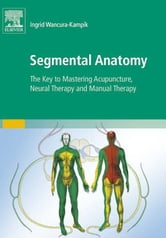 Segmental Anatomy - The Key to Mastering Acupuncture, Neural Therapy, and Manual Therapy ebook by Ingrid Wancura-Kampik