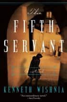 The Fifth Servant - A Novel ebook by Kenneth J Wishnia