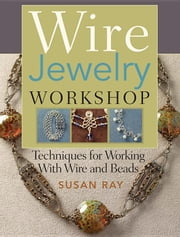 Wire-Jewelry Workshop: Techniques for Working with Wire & Beads ebook by Ray, Susan
