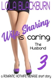 Wife Sharing is Caring: The Husband - a ROMANTIC HOTWIFE MENAGE short story ebook by Lola Blackburn