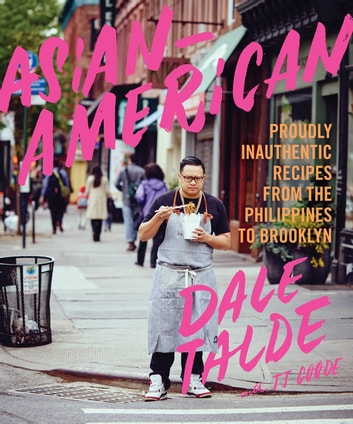 Asian-American - Proudly Inauthentic Recipes from the Philippines to Brooklyn ebook by Dale Talde