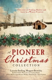 A Pioneer Christmas Collection - 9 Stories of Finding Shelter and Love in a Wintry Frontier ebook by Kathleen Fuller,Vickie McDonough,Lauraine Snelling,Margaret Brownley,Marcia Gruver,Cynthia Hickey,Shannon McNear,Michelle Ule,Anna Carrie Urquhart