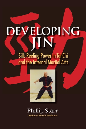 Developing Jin - Silk-Reeling Power in Tai Chi and the Internal Martial Arts ebook by Phillip Starr