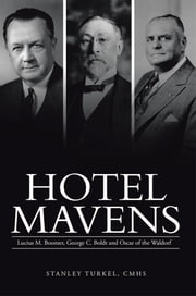 Hotel Mavens - Lucius M. Boomer, George C. Boldt and Oscar of the Waldorf ebook by Stanley Turkel, CMHS