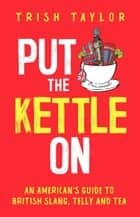 Put the Kettle On: An American's Guide to British Slang, Telly and Tea ebook by Trish Taylor