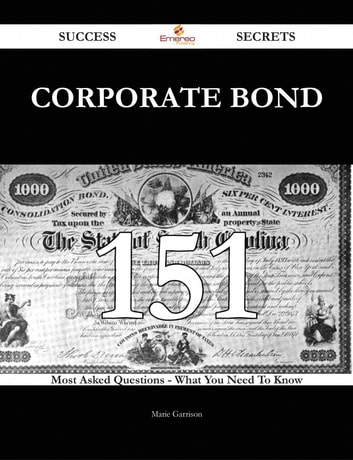 Corporate Bond 151 Success Secrets - 151 Most Asked Questions On Corporate Bond - What You Need To Know ebook by Marie Garrison
