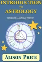 Introduction to Astrology: A beginner's course workbook includes questions and answers ebook by Alison Price