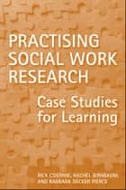 Practising Social Work Research - Case Studies for Learning ebook by Rick Csiernik, Rachel Birnbaum, Barbara Decker  Pierce
