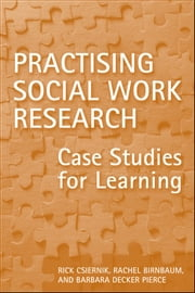 Practising Social Work Research - Case Studies for Learning ebook by Rick Csiernik,Rachel Birnbaum,Barbara Decker  Pierce