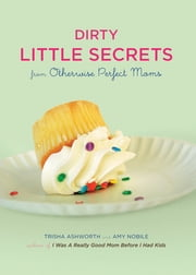 Dirty Little Secrets from Otherwise Perfect Moms ebook by Trisha Ashworth,Amy Nobile