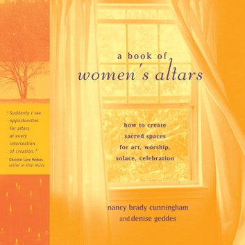 A Book Of Women's Altars: How To Create Sacred Spaces For Art Worship Solace Celebration ebook by Nancy Brady Cunningham Denise Geddes