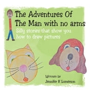 The Adventures Of The Man with no arms - Silly stories that show you how to draw pictures ebook by Jennifer K Lomerson