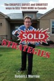 Sold Strategies - The Cheapest, Safest, and Smartest ways to Sell Your Home in Canada ebook by Robert Morrow