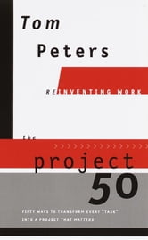 "The Project50 (Reinventing Work) - Fifty Ways to Transform Every ""Task"" into a Project That Matters! ebook by Tom Peters"