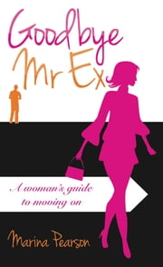 Goodbye Mr Ex: A woman's guide to moving on ebook by Marina Pearson