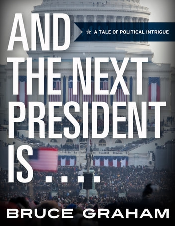 AND THE NEXT PRESIDENT IS . . . . . - A Tale of Political Intrigue ebook by Bruce Graham