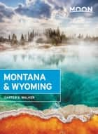 Moon Montana & Wyoming - Including Yellowstone, Grand Teton & Glacier National Parks ebook by Carter G. Walker