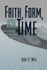 Faith, Form, and Time: What the Bible Teaches and Science Confirms about Creation and the Age of the Universe ebook by Kurt Wise