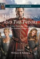 History, Fiction, and The Tudors - Sex, Politics, Power, and Artistic License in the Showtime Television Series ebook by