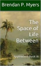 The Space of Life Between - Applewood, #3 ebook by Brendan P. Myers