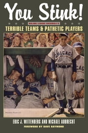 You Stink!: Major League Baseball's Terrible Teams and Pathetic Players ebook by Eric J. Wittenburg,Michael Aubrecht
