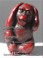 Shamans in Chinese Kanji: Debunking Confusion ebook by Registered Members of debunKanji.com