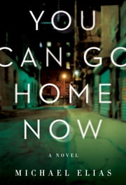 You Can Go Home Now - A Novel ebook by Michael Elias