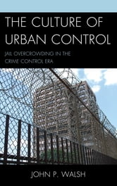 The Culture of Urban Control - Jail Overcrowding in the Crime Control Era ebook by John P. Walsh