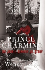 Prince Charming: The John F. Kennedy, Jr. Story ebook by Wendy Leigh