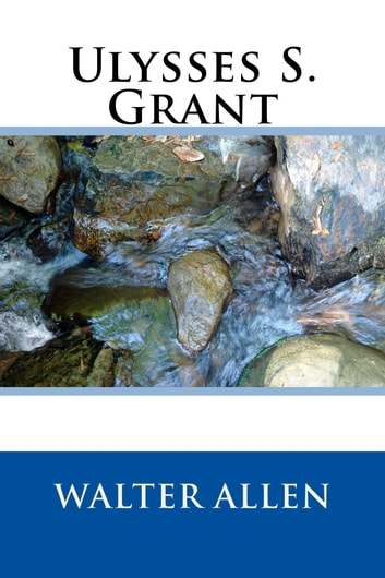 Ulysses S. Grant (Illustrated Edition) ebook by Walter Allen