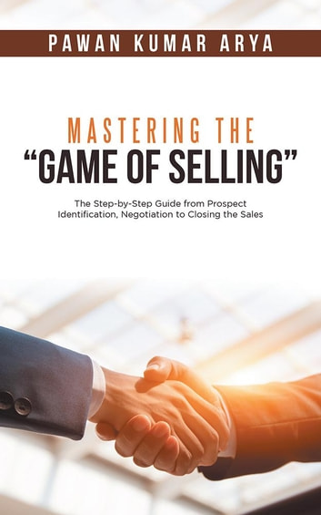 "Mastering the ""Game of Selling"" - The Step-By-Step Guide from Prospect Identification, Negotiation to Closing the Sales ebook by Pawan Kumar Arya"
