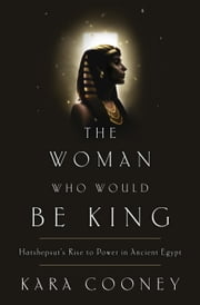 The Woman Who Would Be King - Hatshepsut's Rise to Power in Ancient Egypt ebook by Kara Cooney