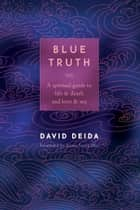 Blue Truth - A Spiritual Guide to Life & Death and Love & Sex ebook by David Deida