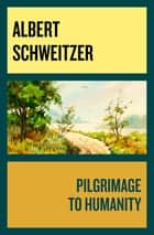 Pilgrimage to Humanity ebook by Albert Schweitzer